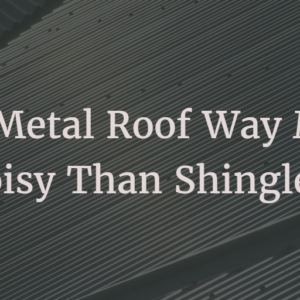 Is a metal roof way more noisy than shingles?