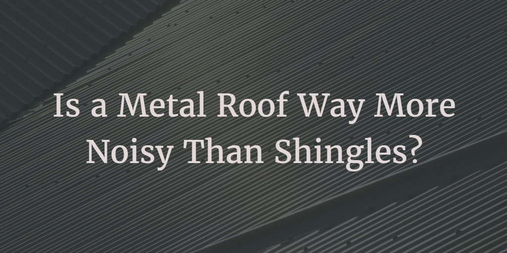 Is A Metal Roof Way More Noisy Than Shingles A B